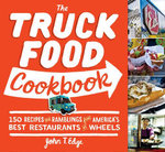 The Truck Food Cookbook : 150 Recipes and Ramblings from America's Best Restaurants on Wheels - John T Edge