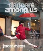 Dancers Among Us : A Celebration of Joy in the Everyday - Jordan Matter