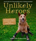 Unlikely Heroes : 37 Inspiring Stories of Courage and Heart from the Animal Kingdom - Jennifer S. Holland