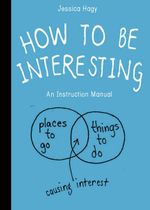How to be Interesting : An Instruction Manual - Jessica Hagy