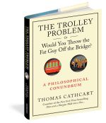 The Trolley Problem : or Would You Throw the Fat Man Off the Bridge - Thomas Cathcart