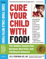 Cure Your Child with Food : The Hidden Connection Between Nutrition and Childhood Ailments - Kelly Dorfman