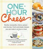 One-hour Cheese : Ricotta, Mozzarella, Chevre, Paneer--Even Burrata. Fresh and Simple Cheeses You Can Make in an Hour or Less! - Claudia Lucero