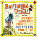 Crafty Mama : Makes 49 Fast, Fabulous, Foolproof (Baby & Toddler) Projects - Abby Pecoriello