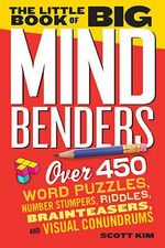 The Little Book of Big Mind Benders : Over 450 Word Puzzles, Number Stumpers, Riddles, Brainteasers, and Visual Conundrums - Scott Kim