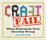 Craftfail : When Homemade Goes Horribly Wrong - Heather Mann