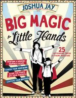 Big Magic for Little Hands : 25 Astounding Tricks for Young Magicians - Joshua Jay