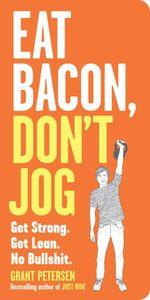 Eat Bacon, Don't Jog : Get Strong. Get Lean. No Bullshit. - Grant Petersen