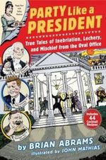 Party Like a President : True Tales of Inebriation, Lechery, and Mischief from the Oval Office - Brian Abrams