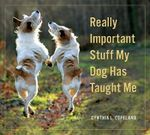 Really Important Stuff My Dog Has Taught Me - Cynthia L. Copeland