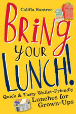 Bring Your Lunch : Quick and Tasty Wallet-Friendly Lunches for Grown-Ups - Califia Suntree