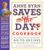 Anne Byrn Saves the Day! Cookbook : 125 Guaranteed-to-Please, Go-To Recipes to Rescue Any Occasion - Anne Byrn