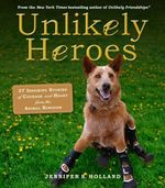 Unlikely Heroes : 37 Inspiring Stories of Courage and Heart from the Animal Kingdom - Jennifer Holland