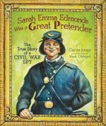 Sarah Emma Edmonds Was a Great Pretender : The True Story of a Civil War Spy - Carrie Jones