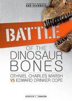 Battle of the Dinosaur Bones : Othniel Charles Marsh vs Edward Drinker Cope - Rebecca L Johnson