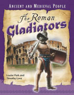 The Roman Gladiators : Ancient and Medieval People Series - Louise Park
