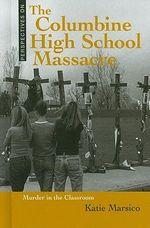 The Columbine High School Massacre : Murder in the Classroom - Katie Marsico