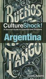 Culture Shock Argentina : A Survival Guide to Customs and Etiquette - Fiona Adams