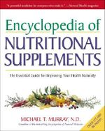 The Encyclopedia of Nutritional Supplements : The Essential Guide for Improving Your Health Naturally - Michael T. Murray