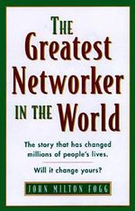 The Greatest Networker in the World : The Story That Has Changed the Lives of Millions Now It Can Change Yours! - John Milton Fogg