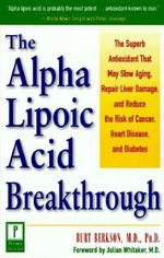 The Alpha Lipoic Acid Breakthrough : The Superb Antioxidant That May Slow Aging, Repair Liver Damage, and Reduce the Risk of Cancer - Bert Berkson