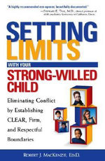 Setting Limits With Your Strong-Willed Child :  Eliminating Conflict by Establishing Clear, Firm, and Respectful Boundaries - Ed D Robert J MacKenzie