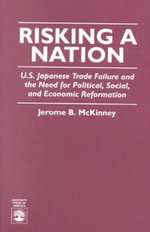 Risking a Nation : U. S. Japanese Trade Failure and the Need for Political, Social, and Economic Reformation :  U. S. Japanese Trade Failure and the Need for Political, Social, and Economic Reformation - Jerome B. McKinney
