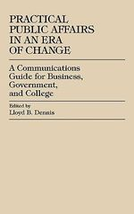 Practical Public Affairs in an Era of Change : A Cutting-Edge Communications Guide for Government, Business, and College :  A Cutting-Edge Communications Guide for Government, Business, and College - Lloyd B. Dennis