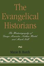 The Evangelical Historians : The Historiography of George Marsden, Nathan Hatch and Mark Noll - Maxie B. Burch