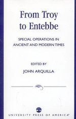 From Troy to Entebbe : Special Operations in Ancient and Modern Times :  Special Operations in Ancient and Modern Times - John Arquilla