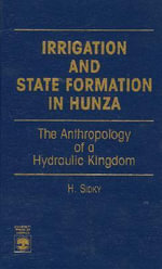 Irrigation and State Formation in Hunza : The Anthropology of a Hydraulic Kingdom :  The Anthropology of a Hydraulic Kingdom - H. Sidky
