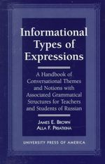 Informational Types of Expressions : A Handbook of Conversational Themes and Notions with Associated Grammatical Structures for Teachers and Students of Russian :  A Handbook of Conversational Themes and Notions with Associated Grammatical Structures for Teachers and Students of Russian - James E. Brown