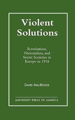 Violent Solutions : Revolutions, Nationalism and Secret Societies in Europe to 1918 :  Revolutions, Nationalism and Secret Societies in Europe to 1918 - David Mackenzie