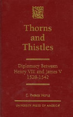 Thorns and Thistles : Diplomacy Between Henry VIII and James V - 1528-1542 :  Diplomacy Between Henry VIII and James V - 1528-1542 - C. Patrick Hotle