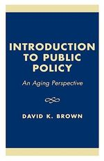 Introduction to Public Policy : An Aging Perspective :  An Aging Perspective - David K Brown