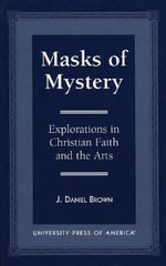 Masks of Mystery : Explorations in Christian Faith and Arts :  Explorations in Christian Faith and Arts - J. Daniel Brown
