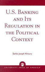 U.S. Banking and Its Regulation in the Political Context : Towards a New Theory of Competitive Advantage - Sarkis Joseph Khoury