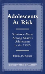 Adolescents at Risk : Substance Abuse among Miami's Adolescents in the 1990's :  Substance Abuse among Miami's Adolescents in the 1990's - Barbara M. Yarnold