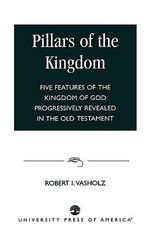 Pillars of the Kingdom : Five Features of the Kingdom of God Progressively Revealed in the Old Testament :  Five Features of the Kingdom of God Progressively Revealed in the Old Testament - Robert I. Vasholz