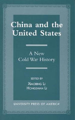 China and the United States : A New Cold War History :  A New Cold War History - Xiaobing Li