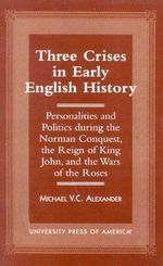 Three Crises in Early English History : Personalities and Politics During the Norman Conquest, the Reign of King John, and the Wars of the Roses :  Personalities and Politics During the Norman Conquest, the Reign of King John, and the Wars of the Roses - Michael V. C. Alexander