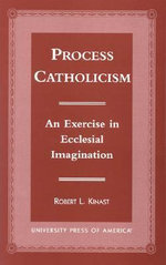 Process Catholicism : An Exercise in Ecclesial Imagination :  An Exercise in Ecclesial Imagination - Robert L. Kinast