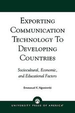 Exporting Communication Technology to Developing Countries : Sociocultural, Economic and Educational Factors :  Sociocultural, Economic and Educational Factors - Emmanuel K. Ngwainmbi