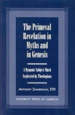 The Primeval Revelation in Myths and Genesis : A Dynamic Subject Much Neglected by Theologians :  A Dynamic Subject Much Neglected by Theologians - Anthony Zimmerman
