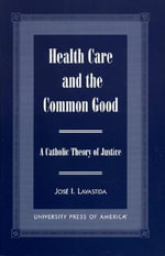 Health Care and the Common Good : A Catholic Theory of Justice :  A Catholic Theory of Justice - Jose I. Lavastida