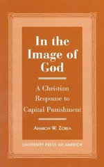 In the Image of God : A Christian Response to Capital Punishment :  A Christian Response to Capital Punishment - Aharon W. Zorea