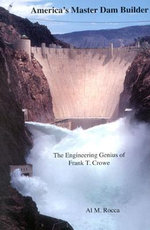 America's Master Dam Builder : The Engineering Genius of Frank T. Crowe :  The Engineering Genius of Frank T. Crowe - Al M. Rocca
