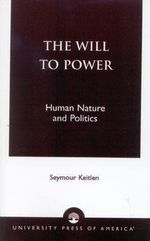 The Will to Power : Human Nature and Politics :  Human Nature and Politics - Keitlen Seymour