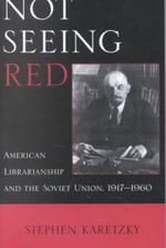 Not Seeing Red : American Librarianship and the Soviet Union, 1917-1960 :  American Librarianship and the Soviet Union, 1917-1960 - Stephen Karetzky
