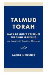 Talmud Torah : Ways to God's Presence Through Learning: An Exercise in Practical Theology :  Ways to God's Presence Through Learning: An Exercise in Practical Theology - Jacob Neusner